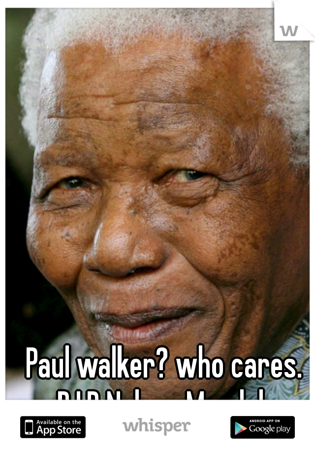 Paul walker? who cares. R.I.P Nelson Mandela