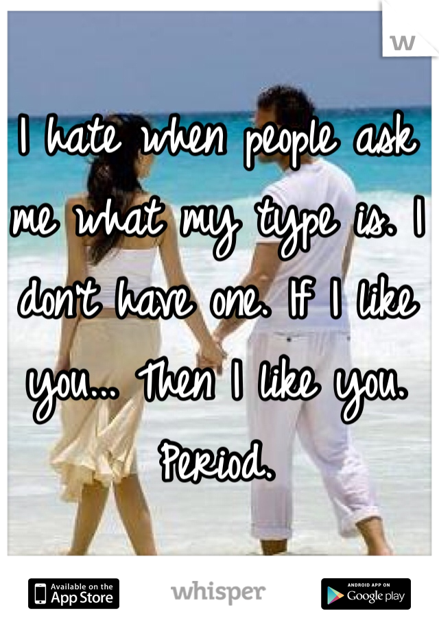 I hate when people ask me what my type is. I don't have one. If I like you... Then I like you. Period.