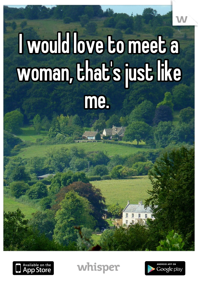 I would love to meet a woman, that's just like me.