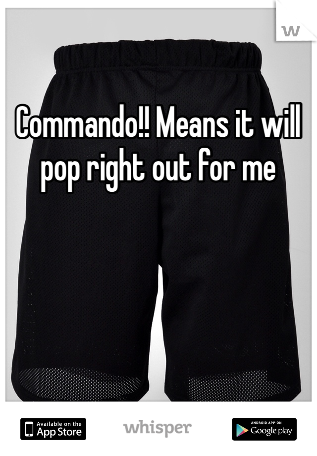Commando!! Means it will pop right out for me