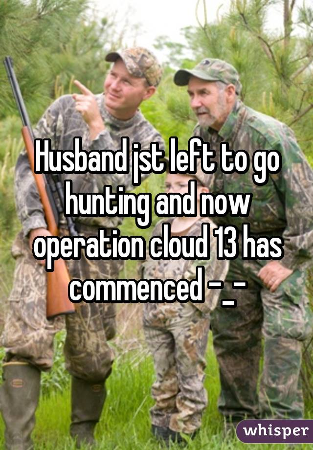 Husband jst left to go hunting and now operation cloud 13 has commenced -_-