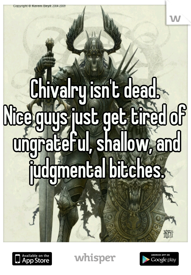 Chivalry isn't dead. Nice guys just get tired of ungrateful, shallow, and judgmental bitches.