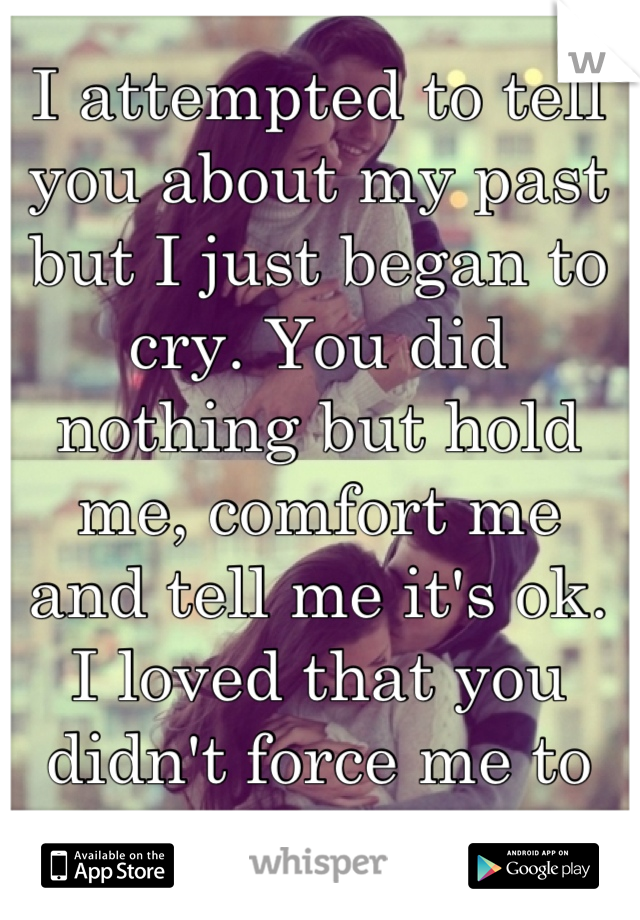 I attempted to tell you about my past but I just began to cry. You did nothing but hold me, comfort me and tell me it's ok. I loved that you didn't force me to talk.
