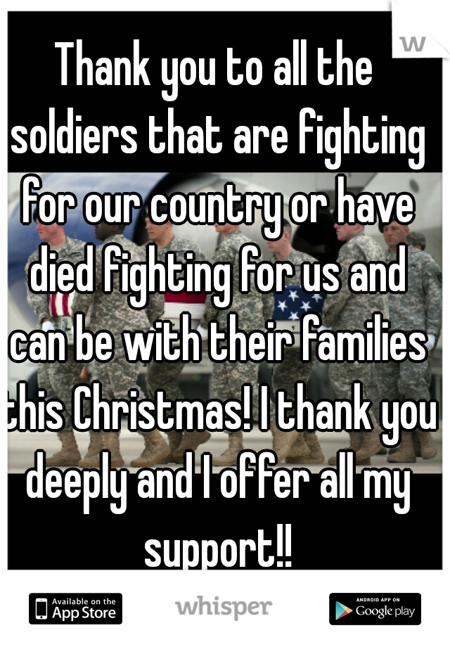 Thank you to all the soldiers that are fighting for our country or have died fighting for us and can be with their families this Christmas! I thank you deeply and I offer all my support!!