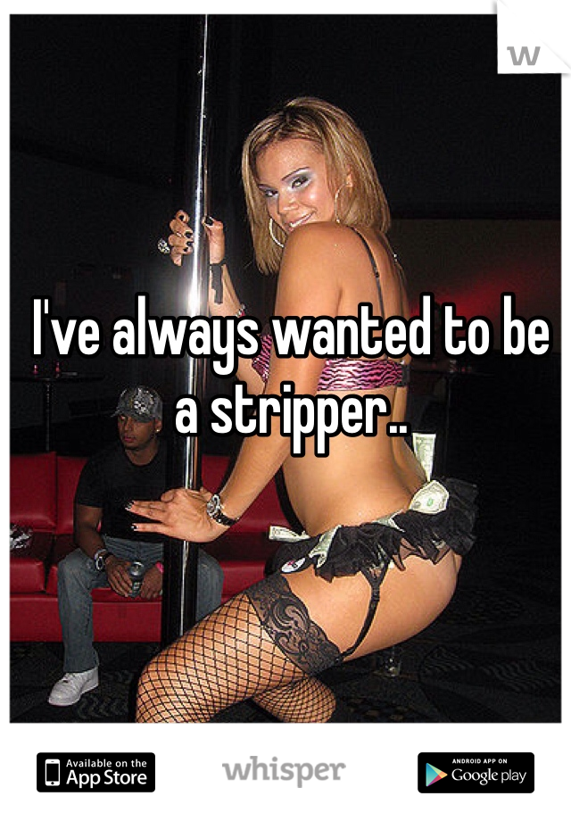 I've always wanted to be a stripper..