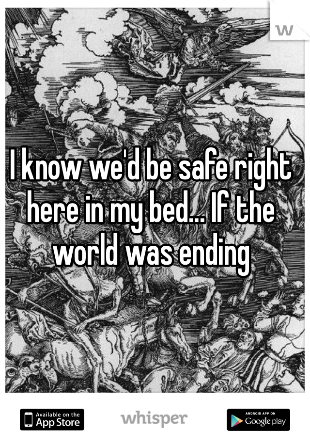 I know we'd be safe right here in my bed... If the world was ending