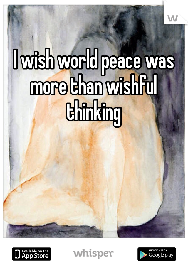 I wish world peace was more than wishful thinking