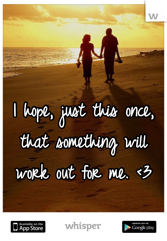 I hope, just this once, that something will work out for me. <3