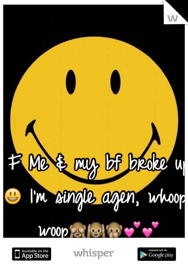 F Me & my bf broke up 😃 I'm single agen, whoop woop🙈🙉🙊💕💕