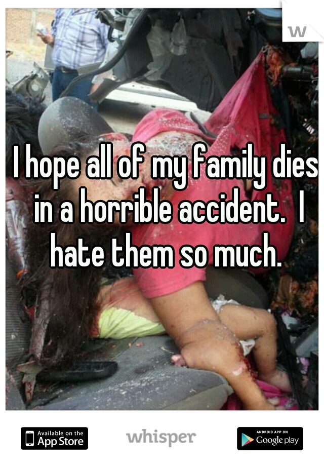 I hope all of my family dies in a horrible accident.  I hate them so much.