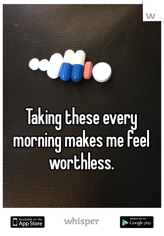 Taking these every morning makes me feel worthless.