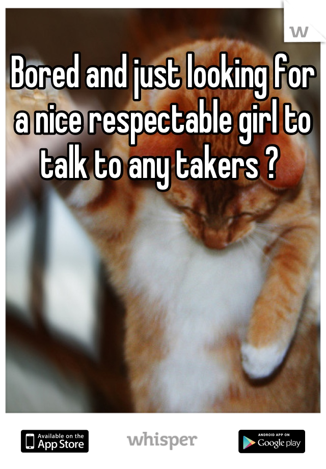 Bored and just looking for a nice respectable girl to talk to any takers ?