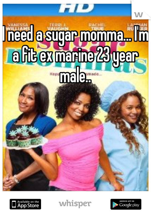 I need a sugar momma... I'm a fit ex marine 23 year male..