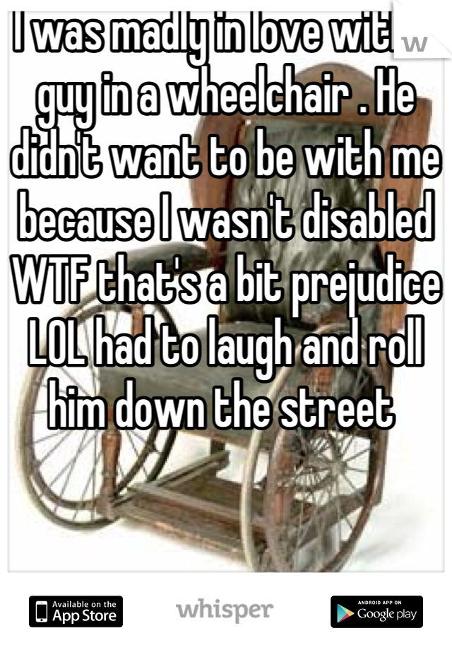 I was madly in love with a guy in a wheelchair . He didn't want to be with me because I wasn't disabled WTF that's a bit prejudice LOL had to laugh and roll him down the street