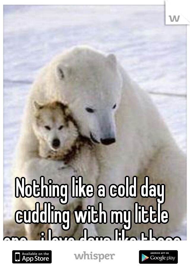 Nothing like a cold day cuddling with my little one... i love days like these