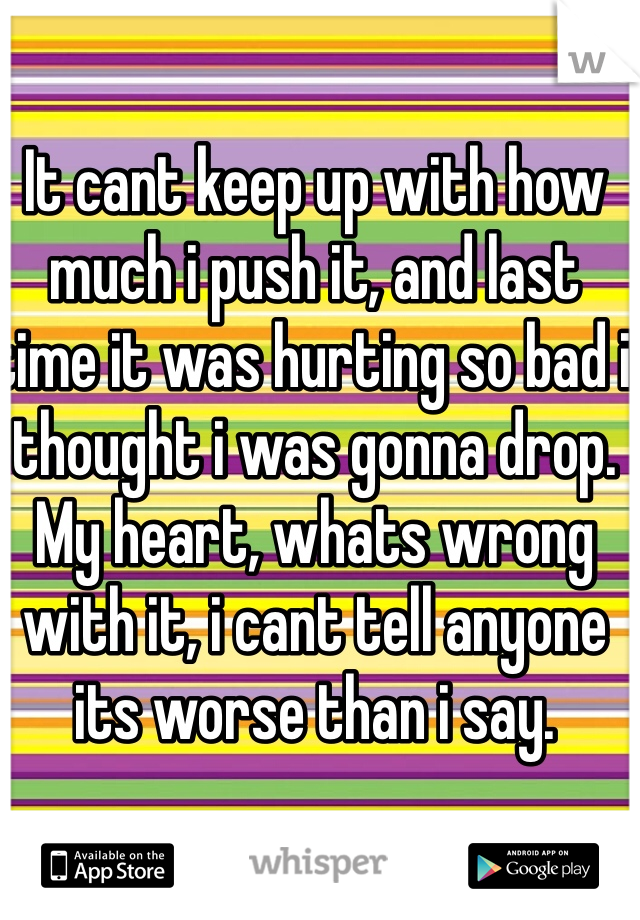 It cant keep up with how much i push it, and last time it was hurting so bad i thought i was gonna drop.    My heart, whats wrong with it, i cant tell anyone its worse than i say.