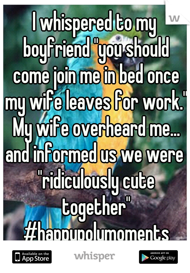 """I whispered to my boyfriend """"you should come join me in bed once my wife leaves for work.""""  My wife overheard me...     and informed us we were """"ridiculously cute together"""" #happypolymoments"""