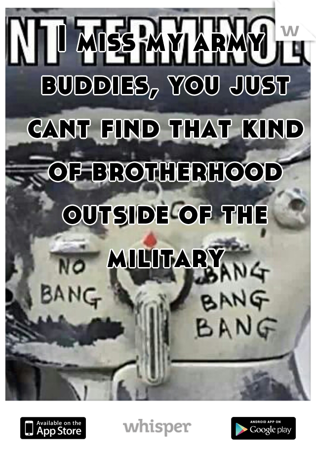 I miss my army buddies, you just cant find that kind of brotherhood outside of the military