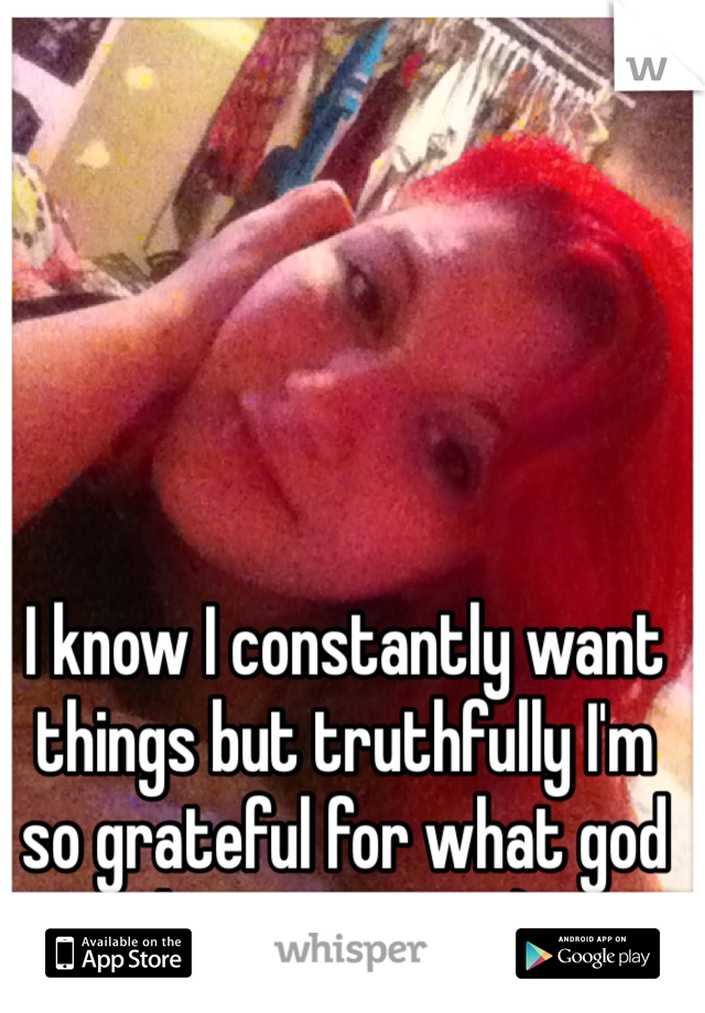 I know I constantly want things but truthfully I'm so grateful for what god has given me :)