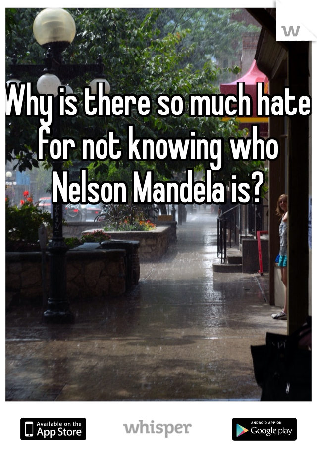 Why is there so much hate for not knowing who Nelson Mandela is?