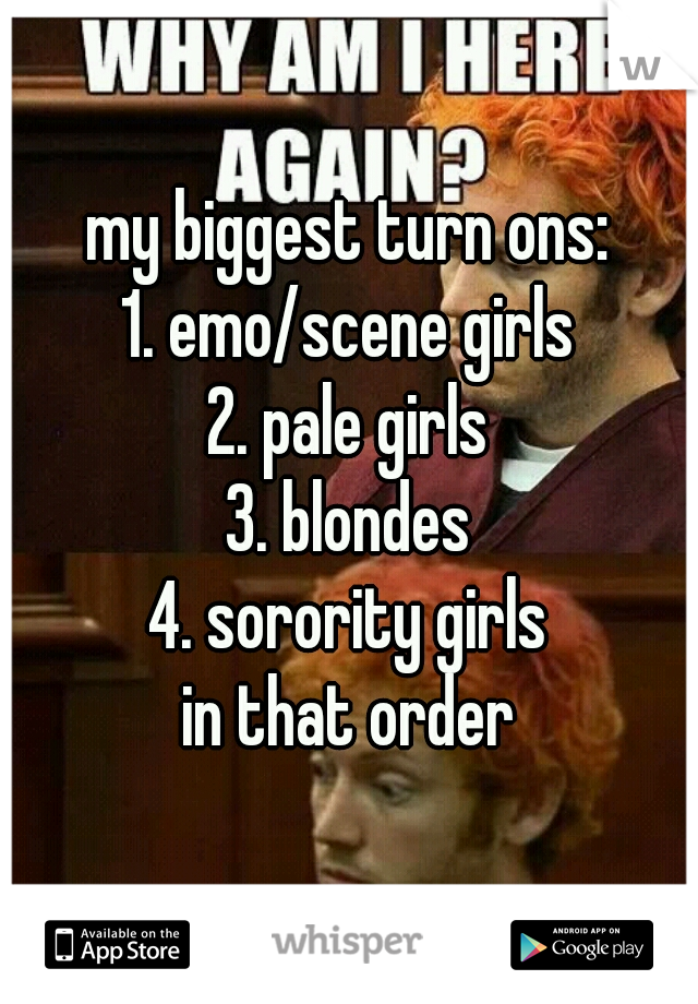 my biggest turn ons: 1. emo/scene girls 2. pale girls 3. blondes 4. sorority girls  in that order