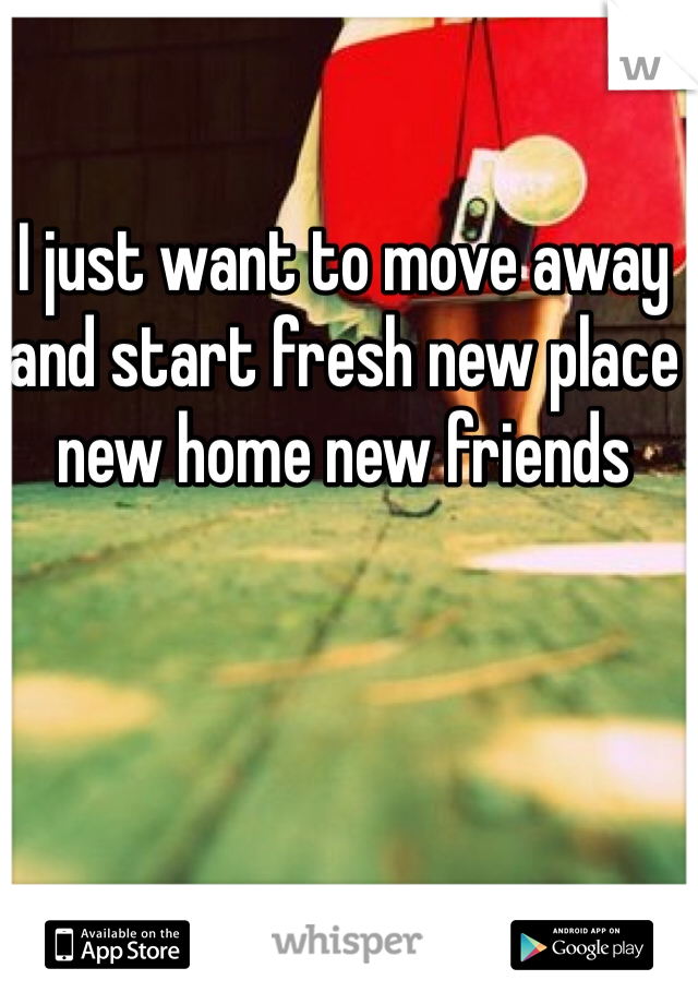 I just want to move away and start fresh new place new home new friends