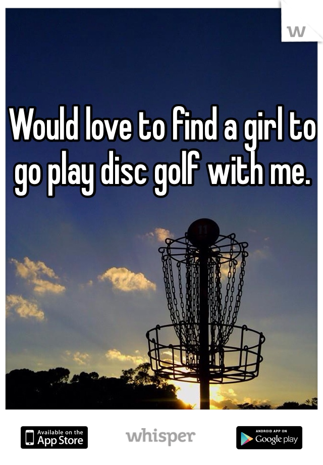 Would love to find a girl to go play disc golf with me.