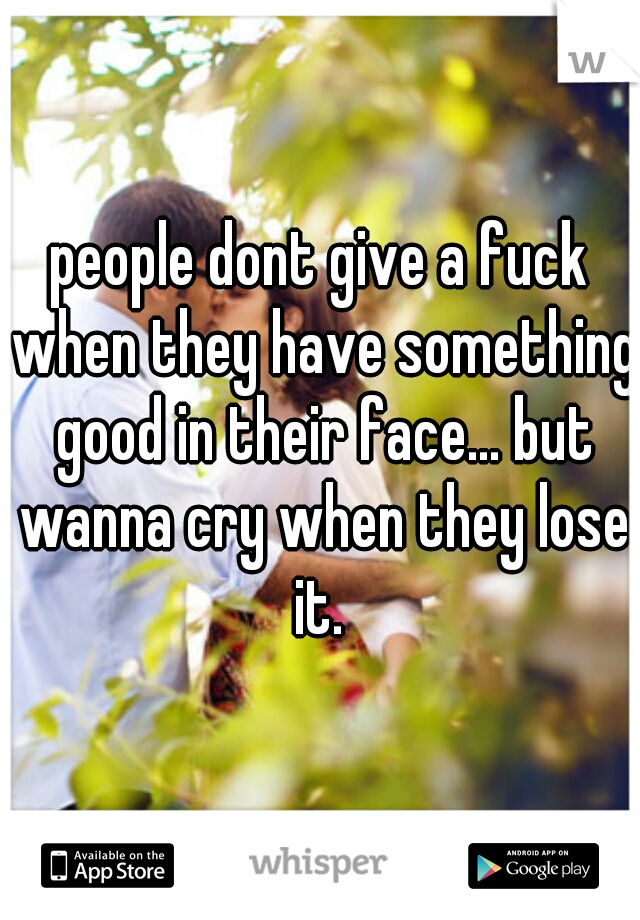 people dont give a fuck when they have something good in their face... but wanna cry when they lose it.