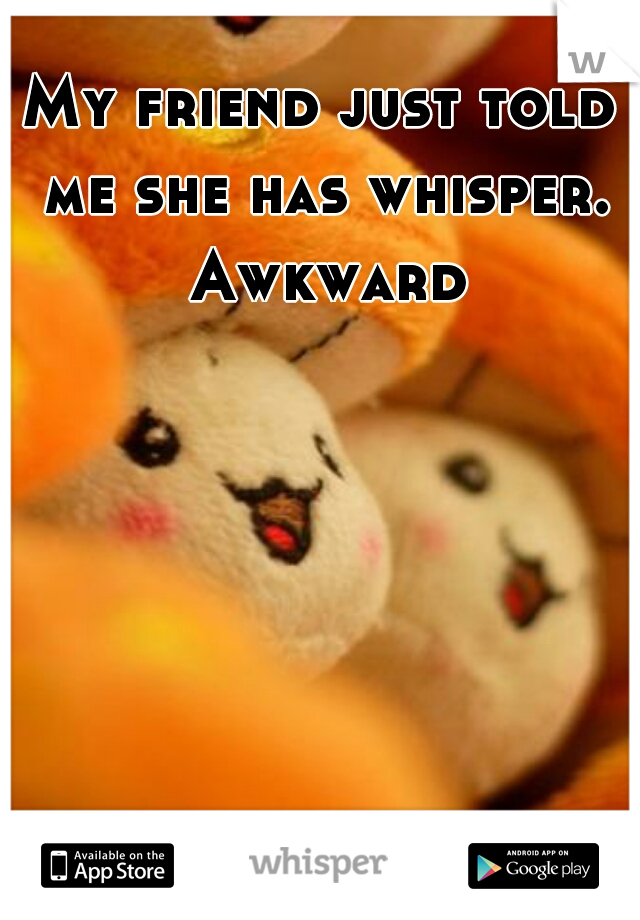 My friend just told me she has whisper. Awkward