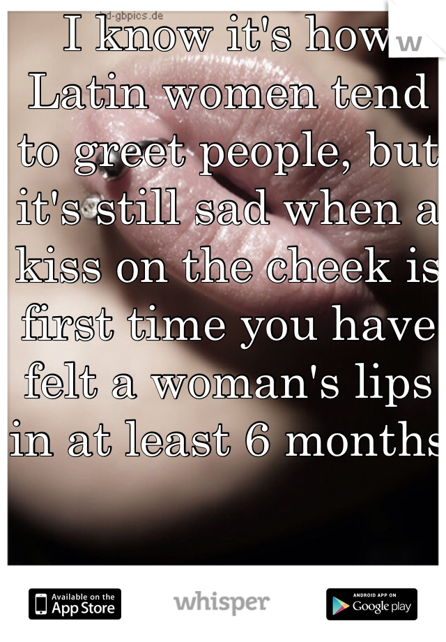 I know it's how Latin women tend to greet people, but it's still sad when a kiss on the cheek is first time you have felt a woman's lips in at least 6 months