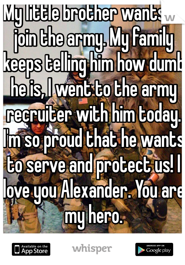 My little brother wants to join the army. My family keeps telling him how dumb he is, I went to the army recruiter with him today. I'm so proud that he wants to serve and protect us! I love you Alexander. You are my hero.