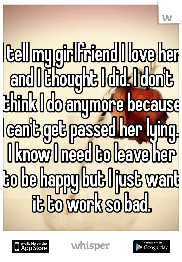 I tell my girlfriend I love her and I thought I did. I don't think I do anymore because I can't get passed her lying.  I know I need to leave her to be happy but I just want it to work so bad.