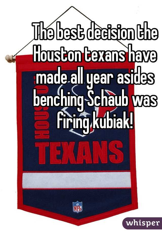 The best decision the Houston texans have made all year asides benching Schaub was firing kubiak!