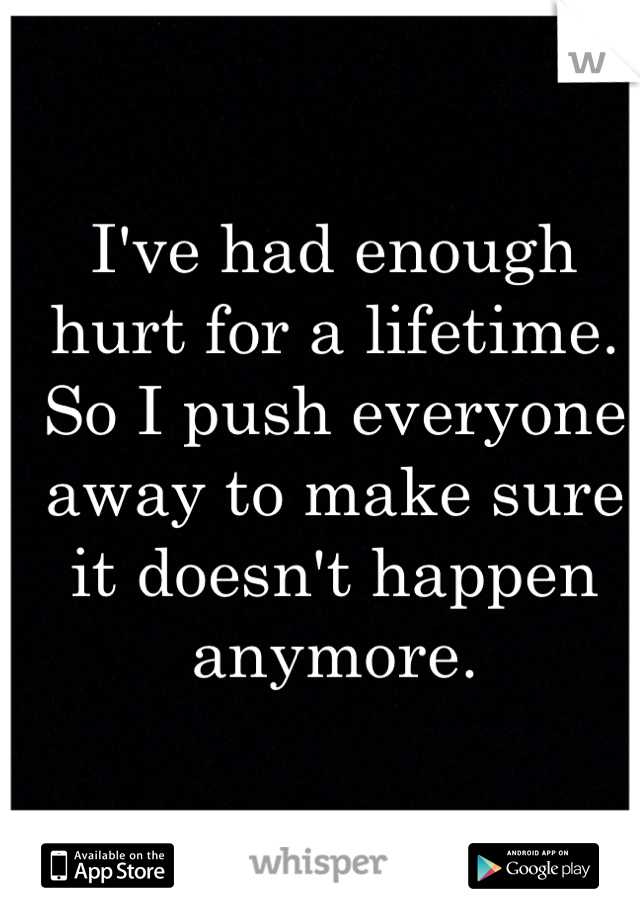 I've had enough hurt for a lifetime.  So I push everyone away to make sure it doesn't happen anymore.