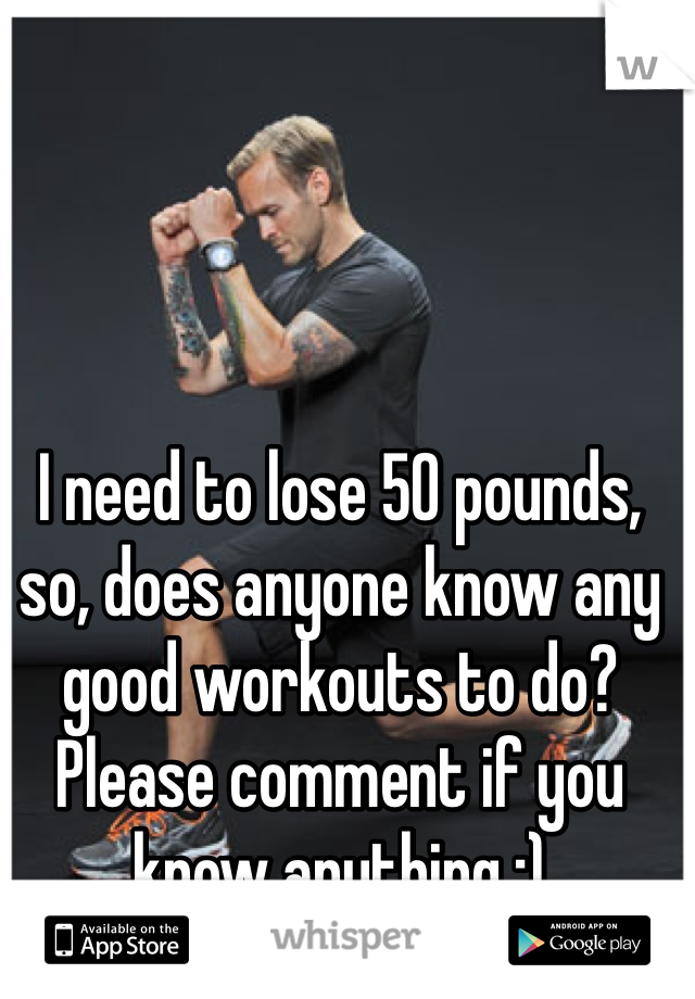 I need to lose 50 pounds, so, does anyone know any good workouts to do? Please comment if you know anything :)