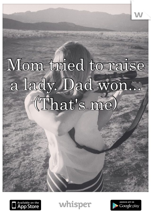 Mom tried to raise a lady. Dad won...  (That's me)
