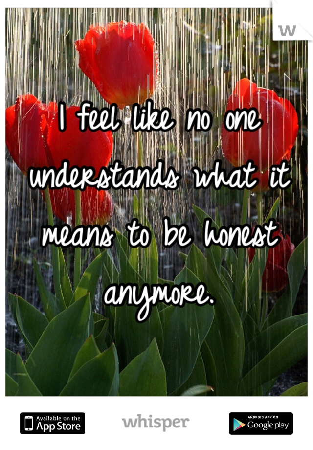 I feel like no one understands what it means to be honest anymore.