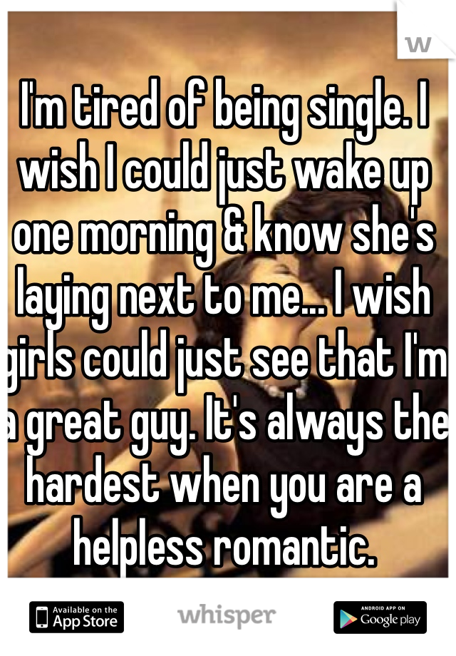 I'm tired of being single. I wish I could just wake up one morning & know she's laying next to me... I wish girls could just see that I'm a great guy. It's always the hardest when you are a helpless romantic.