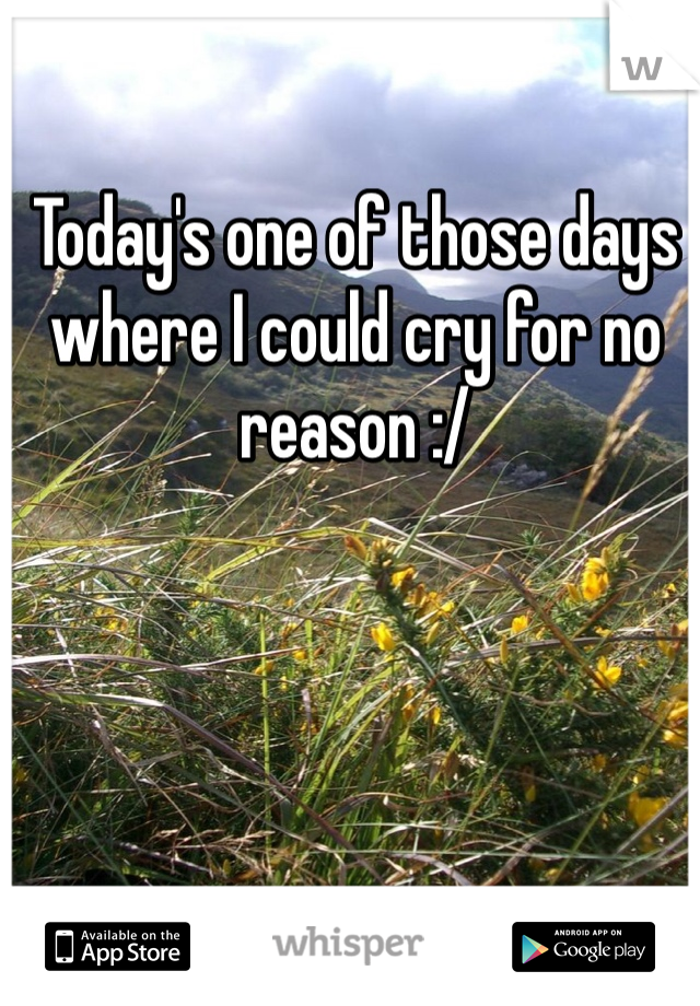 Today's one of those days where I could cry for no reason :/