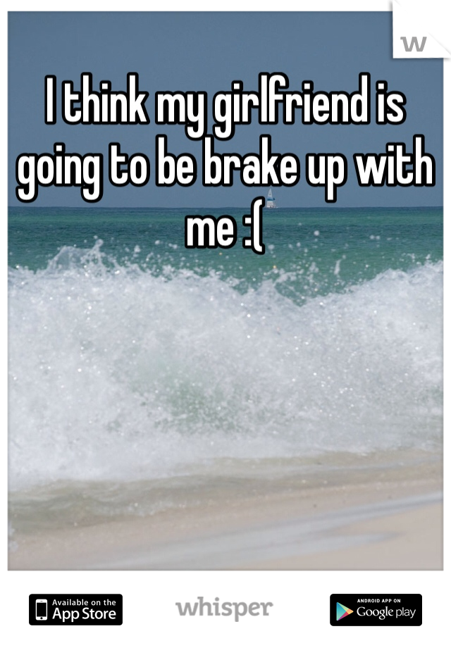 I think my girlfriend is going to be brake up with me :(