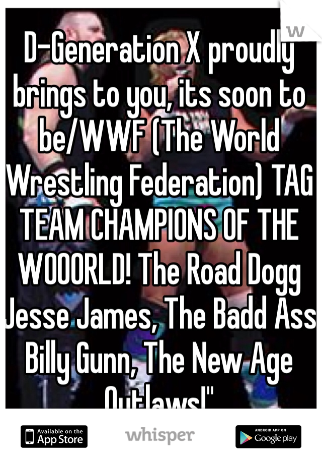 D-Generation X proudly brings to you, its soon to be/WWF (The World Wrestling Federation) TAG TEAM CHAMPIONS OF THE WOOORLD! The Road Dogg Jesse James, The Badd Ass Billy Gunn, The New Age Outlaws!""