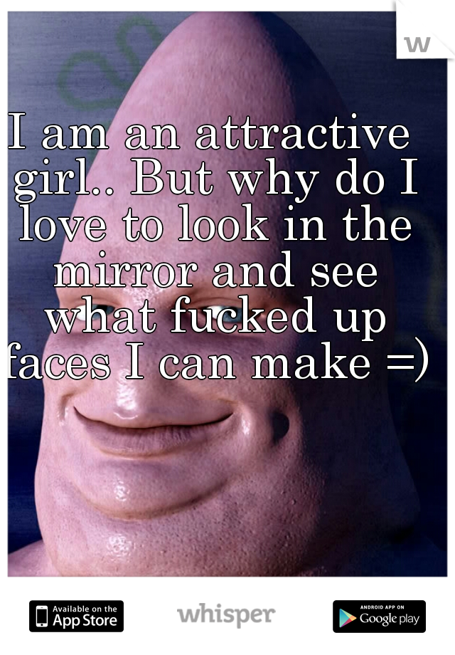 I am an attractive girl.. But why do I love to look in the mirror and see what fucked up faces I can make =)