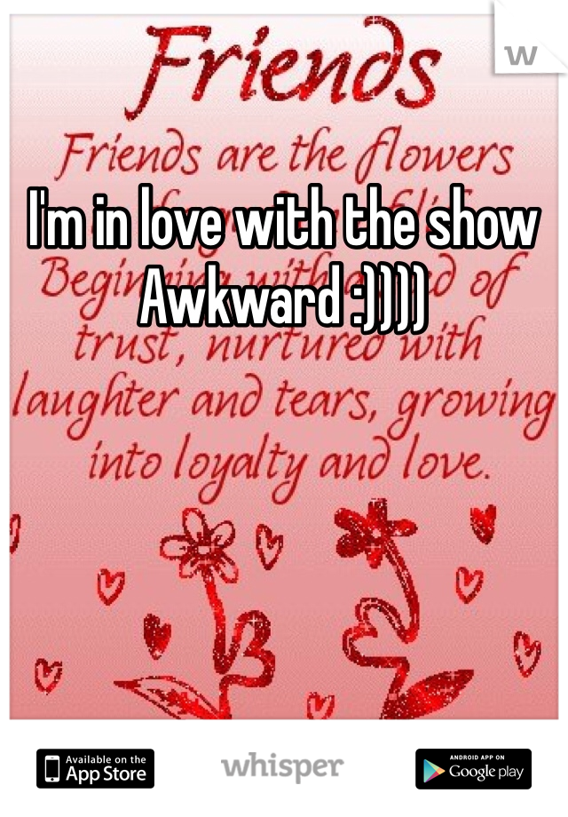 I'm in love with the show Awkward :))))