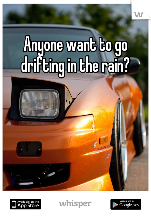 Anyone want to go drifting in the rain?