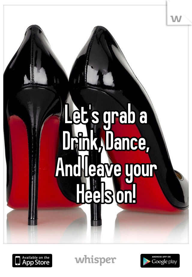 Let's grab a Drink, Dance, And leave your Heels on!