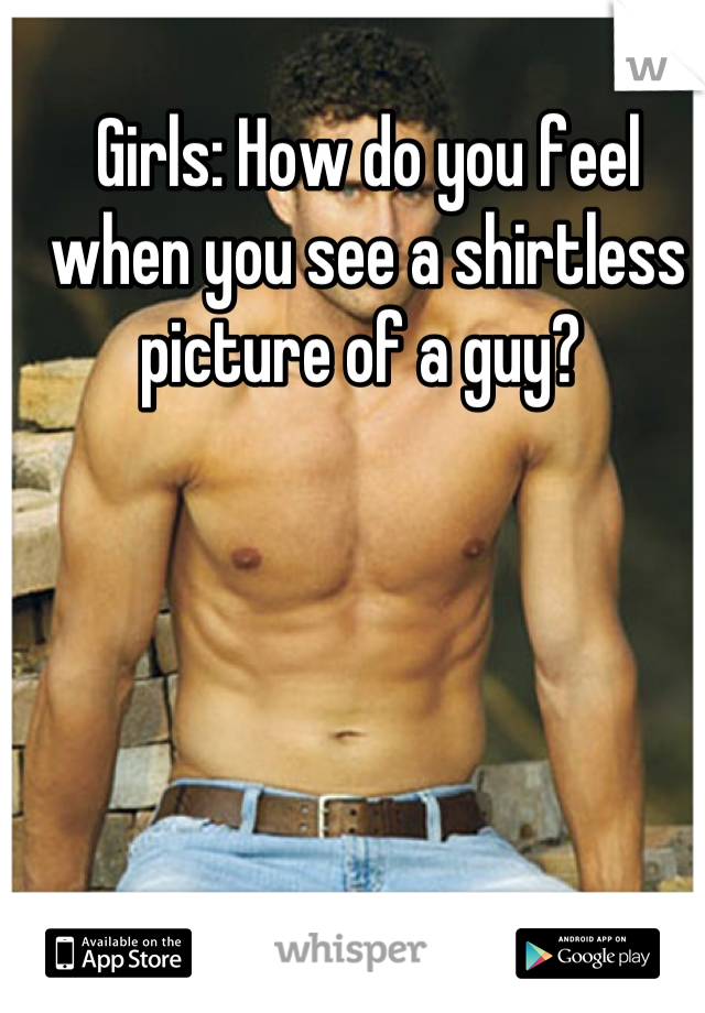 Girls: How do you feel when you see a shirtless picture of a guy?