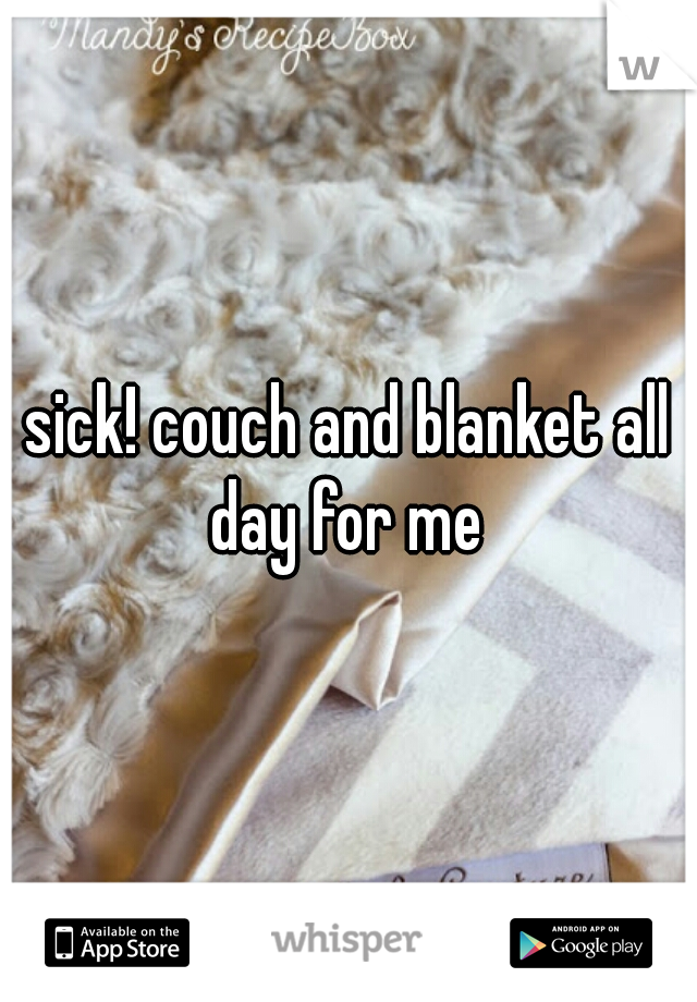 sick! couch and blanket all day for me