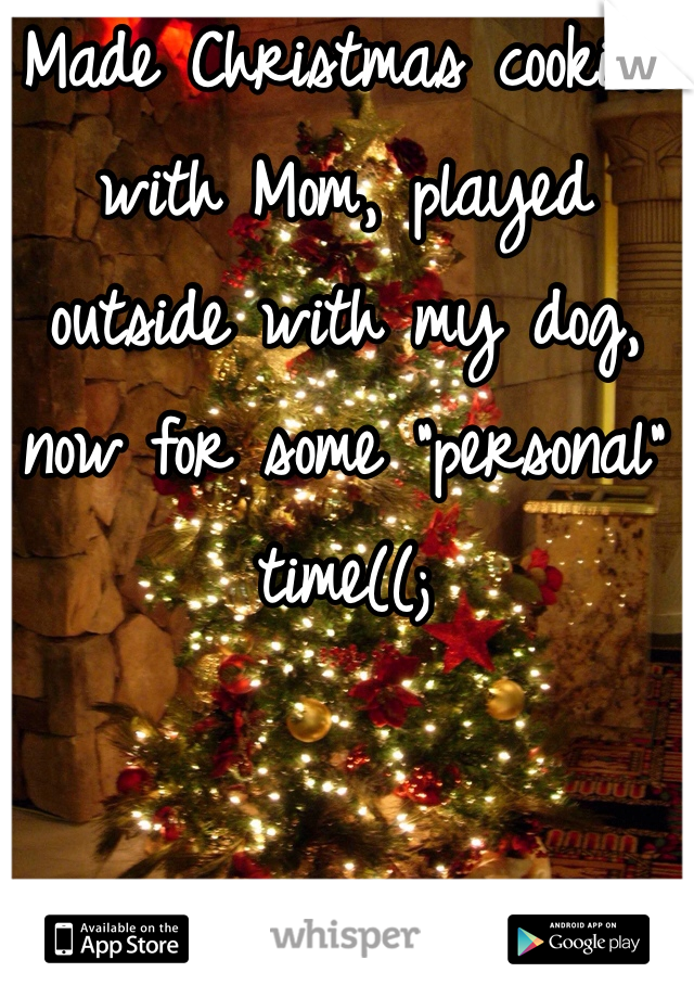 """Made Christmas cookies with Mom, played outside with my dog, now for some """"personal"""" time((;"""