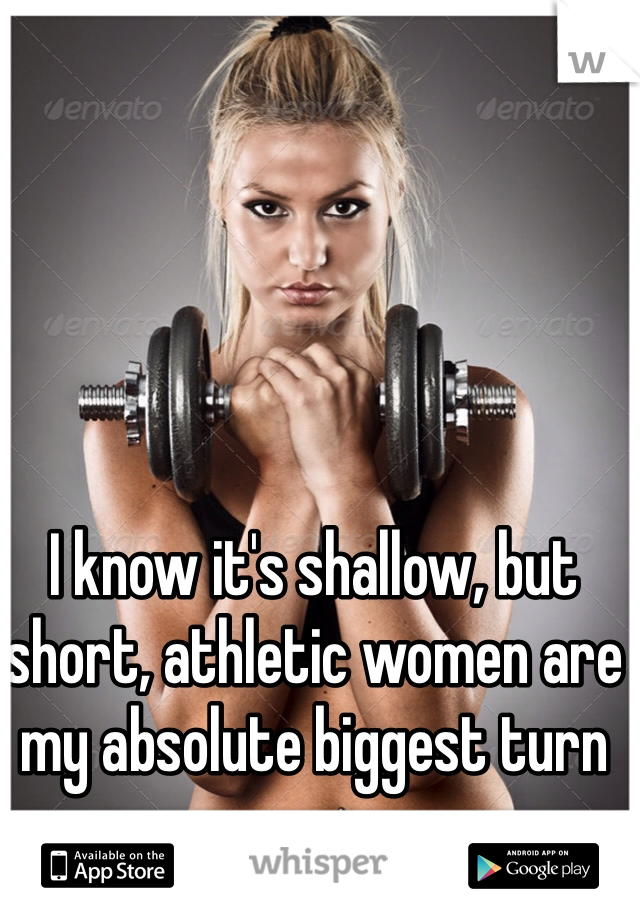 I know it's shallow, but short, athletic women are my absolute biggest turn on.
