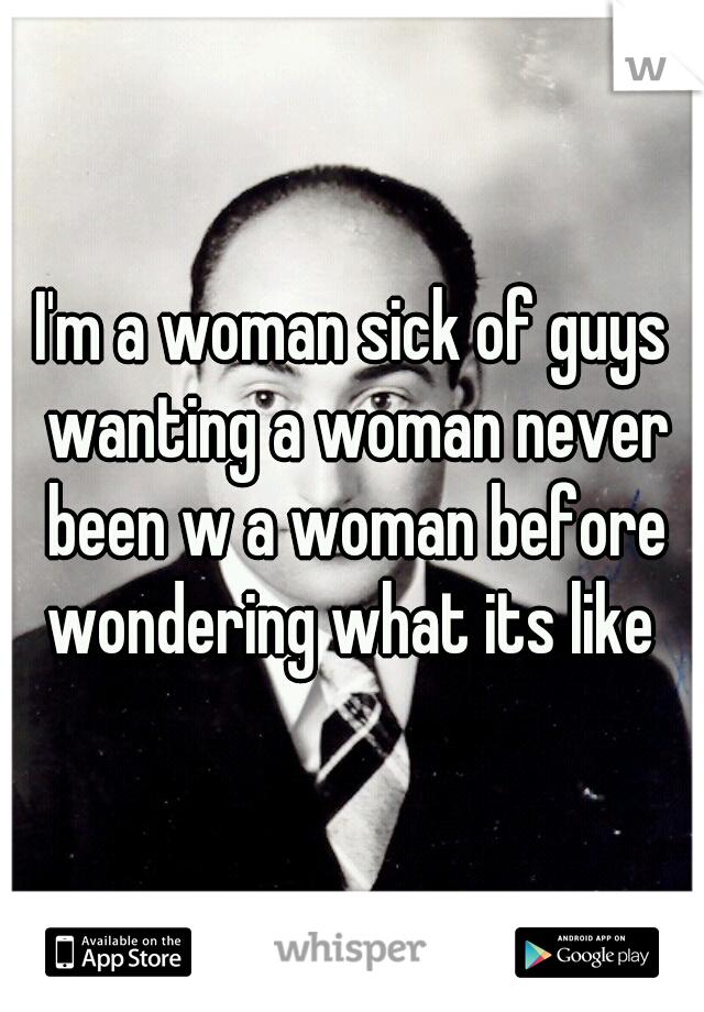 I'm a woman sick of guys wanting a woman never been w a woman before wondering what its like